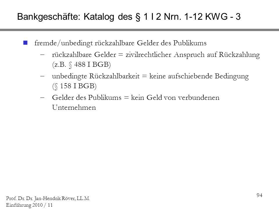 94 Prof. Dr. Dr. Jan-Hendrik Röver, LL.M. Einführung 2010 / 11 Bankgeschäfte: Katalog des § 1 I 2 Nrn. 1-12 KWG - 3 fremde/unbedingt rückzahlbare Geld