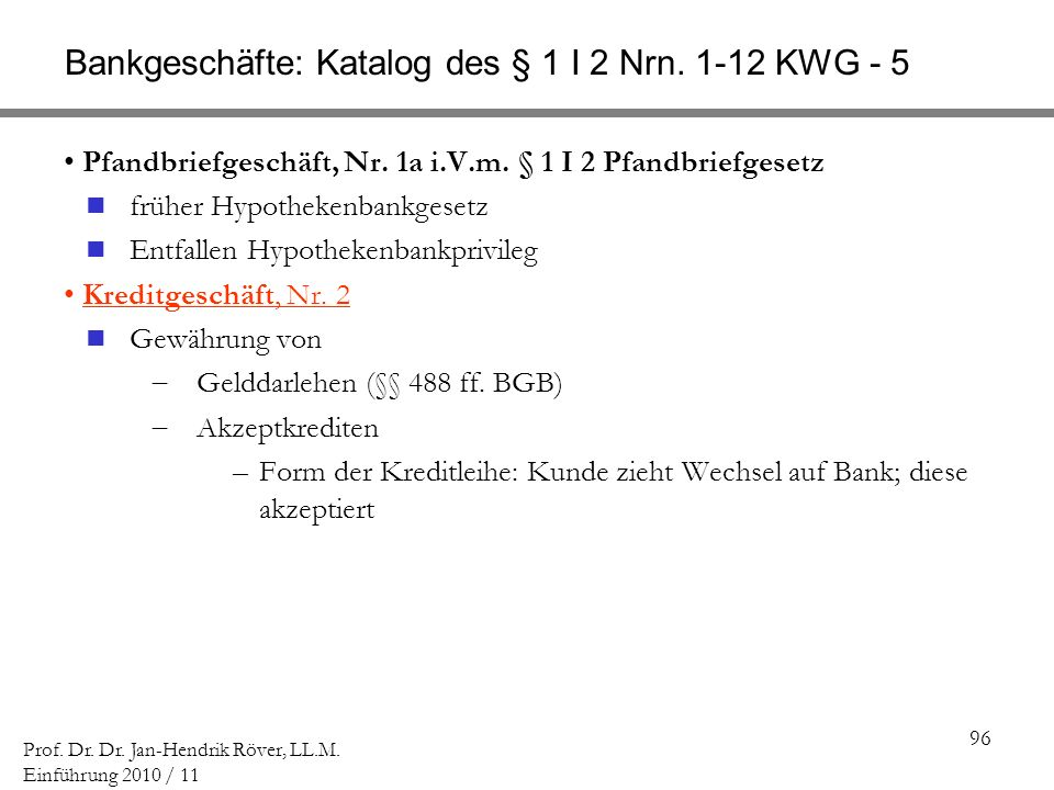96 Prof. Dr. Dr. Jan-Hendrik Röver, LL.M. Einführung 2010 / 11 Bankgeschäfte: Katalog des § 1 I 2 Nrn. 1-12 KWG - 5 Pfandbriefgeschäft, Nr. 1a i.V.m.