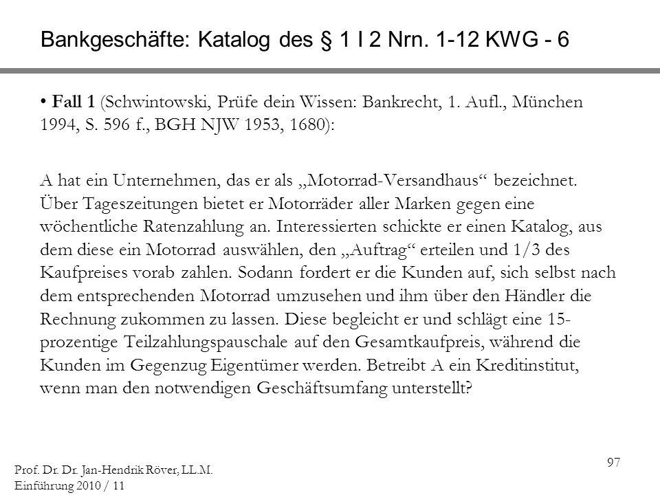 97 Prof. Dr. Dr. Jan-Hendrik Röver, LL.M. Einführung 2010 / 11 Bankgeschäfte: Katalog des § 1 I 2 Nrn. 1-12 KWG - 6 Fall 1 (Schwintowski, Prüfe dein W