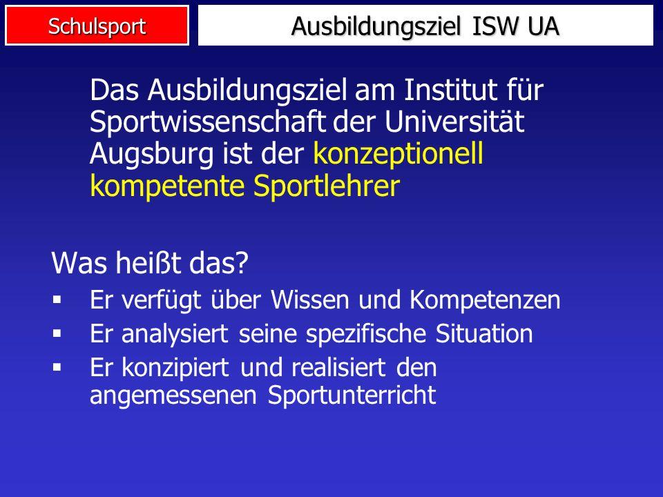 Schulsport Ausbildungsziel ISW UA Das Ausbildungsziel am Institut für Sportwissenschaft der Universität Augsburg ist der konzeptionell kompetente Spor