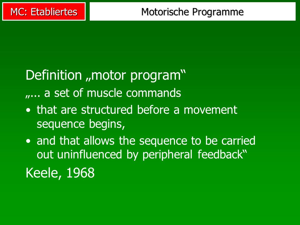 MC: Etabliertes Motorische Programme Definition motor program... a set of muscle commands that are structured before a movement sequence begins, and t