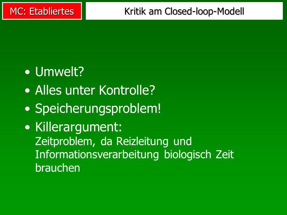 MC: Etabliertes Kritik am Closed-loop-Modell Umwelt? Alles unter Kontrolle? Speicherungsproblem! Killerargument: Zeitproblem, da Reizleitung und Infor