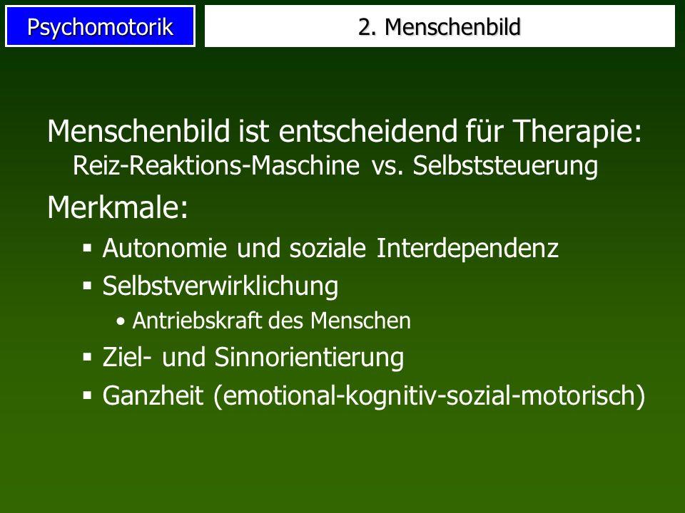Psychomotorik 2. Menschenbild Menschenbild ist entscheidend für Therapie: Reiz-Reaktions-Maschine vs. Selbststeuerung Merkmale: Autonomie und soziale