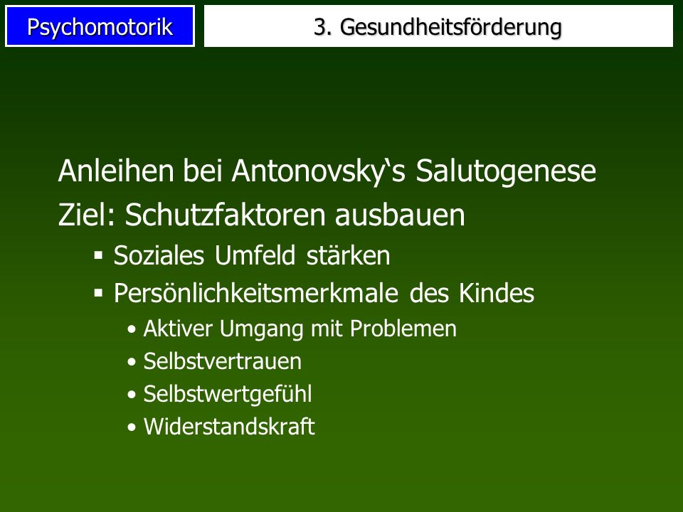 Psychomotorik 3. Gesundheitsförderung Anleihen bei Antonovskys Salutogenese Ziel: Schutzfaktoren ausbauen Soziales Umfeld stärken Persönlichkeitsmerkm