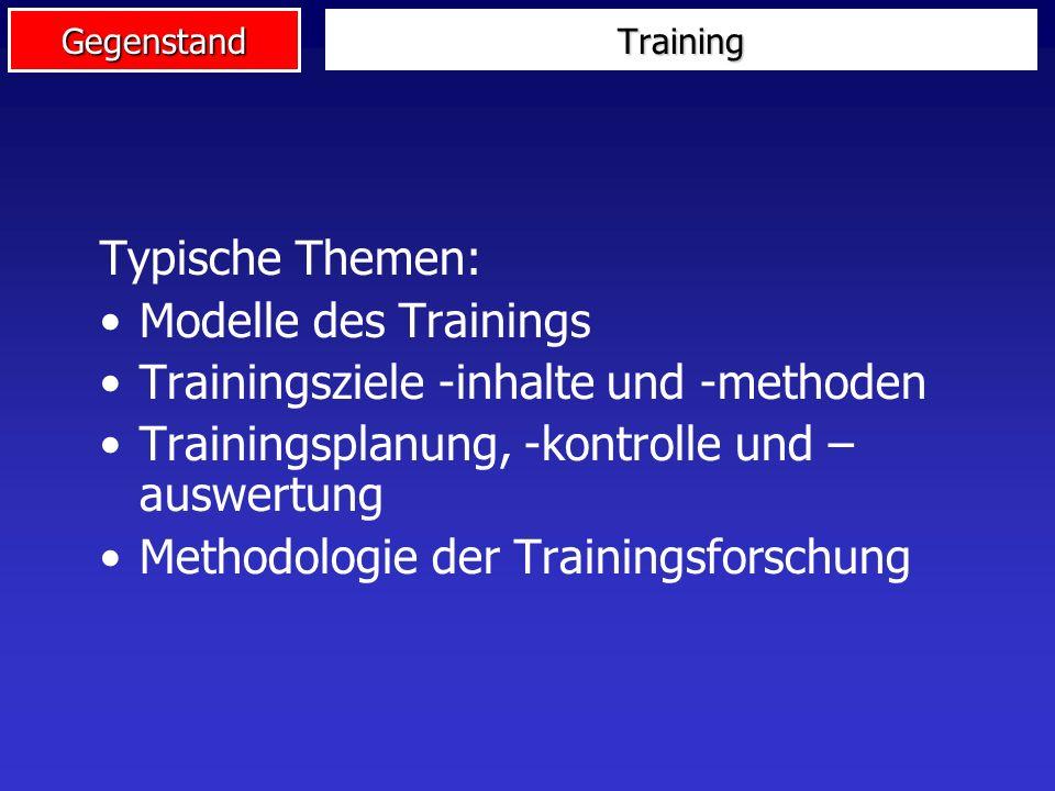 Gegenstand Training Typische Themen: Modelle des Trainings Trainingsziele -inhalte und -methoden Trainingsplanung, -kontrolle und – auswertung Methodologie der Trainingsforschung