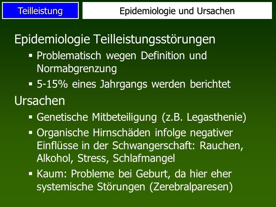 Teilleistung Epidemiologie und Ursachen Epidemiologie Teilleistungsstörungen Problematisch wegen Definition und Normabgrenzung 5-15% eines Jahrgangs w