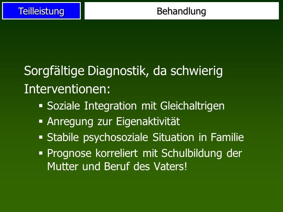 TeilleistungBehandlung Sorgfältige Diagnostik, da schwierig Interventionen: Soziale Integration mit Gleichaltrigen Anregung zur Eigenaktivität Stabile