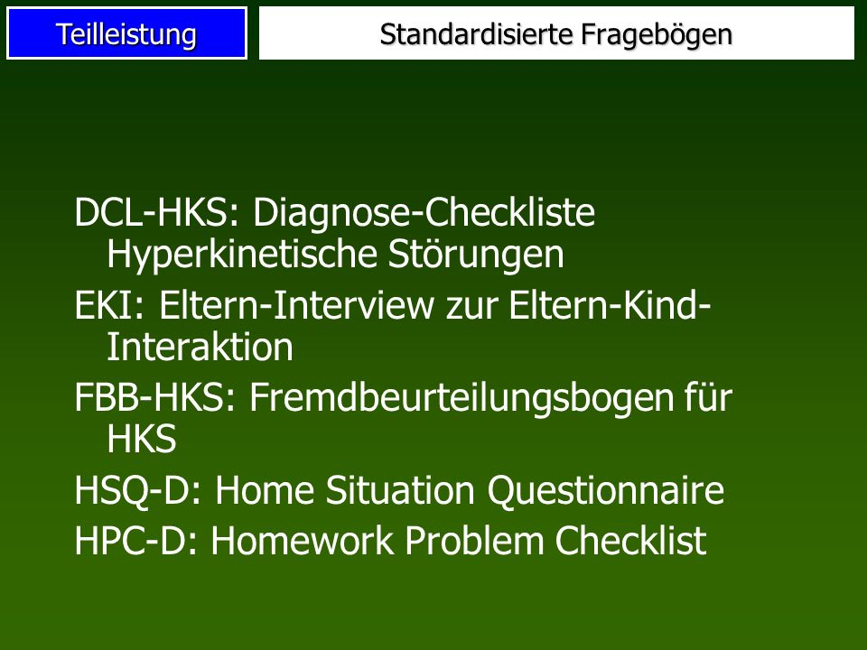 Teilleistung Standardisierte Fragebögen DCL-HKS: Diagnose-Checkliste Hyperkinetische Störungen EKI: Eltern-Interview zur Eltern-Kind- Interaktion FBB-