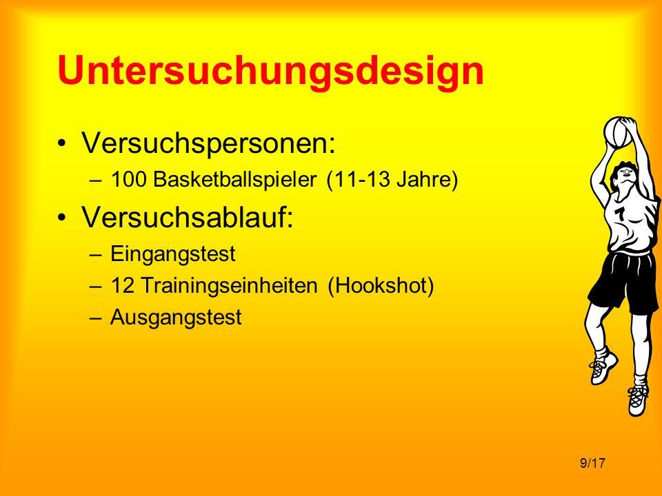 9/17 Untersuchungsdesign Versuchspersonen: –100 Basketballspieler (11-13 Jahre) Versuchsablauf: –Eingangstest –12 Trainingseinheiten (Hookshot) –Ausgangstest