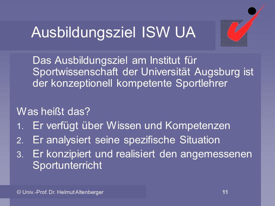 © Univ.-Prof. Dr. Helmut Altenberger 11 Ausbildungsziel ISW UA Das Ausbildungsziel am Institut für Sportwissenschaft der Universität Augsburg ist der