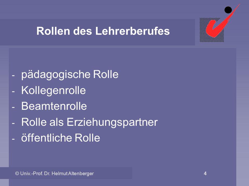 © Univ.-Prof. Dr. Helmut Altenberger 4 Rollen des Lehrerberufes - pädagogische Rolle - Kollegenrolle - Beamtenrolle - Rolle als Erziehungspartner - öf
