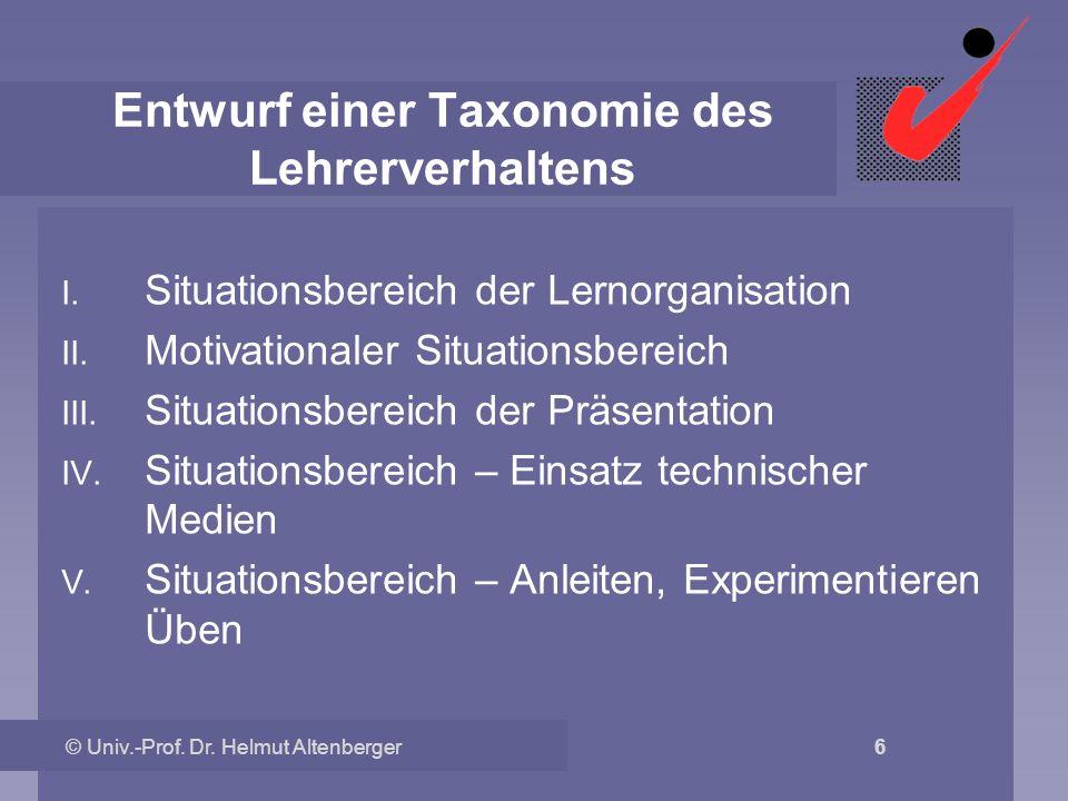 © Univ.-Prof. Dr. Helmut Altenberger 6 Entwurf einer Taxonomie des Lehrerverhaltens I. Situationsbereich der Lernorganisation II. Motivationaler Situa