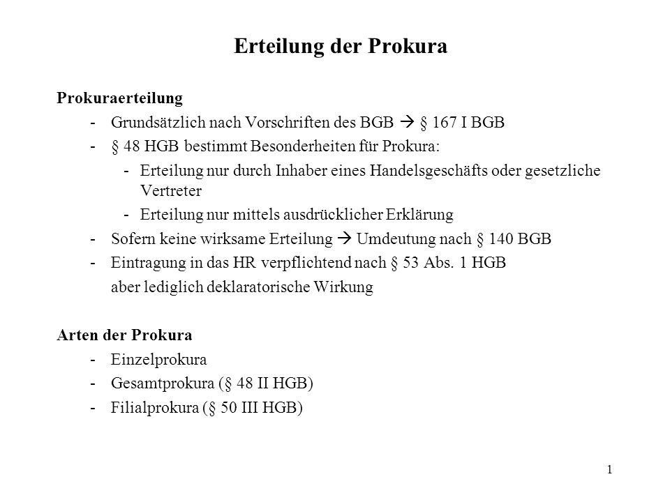 1 Erteilung der Prokura Prokuraerteilung -Grundsätzlich nach Vorschriften des BGB § 167 I BGB -§ 48 HGB bestimmt Besonderheiten für Prokura: -Erteilun
