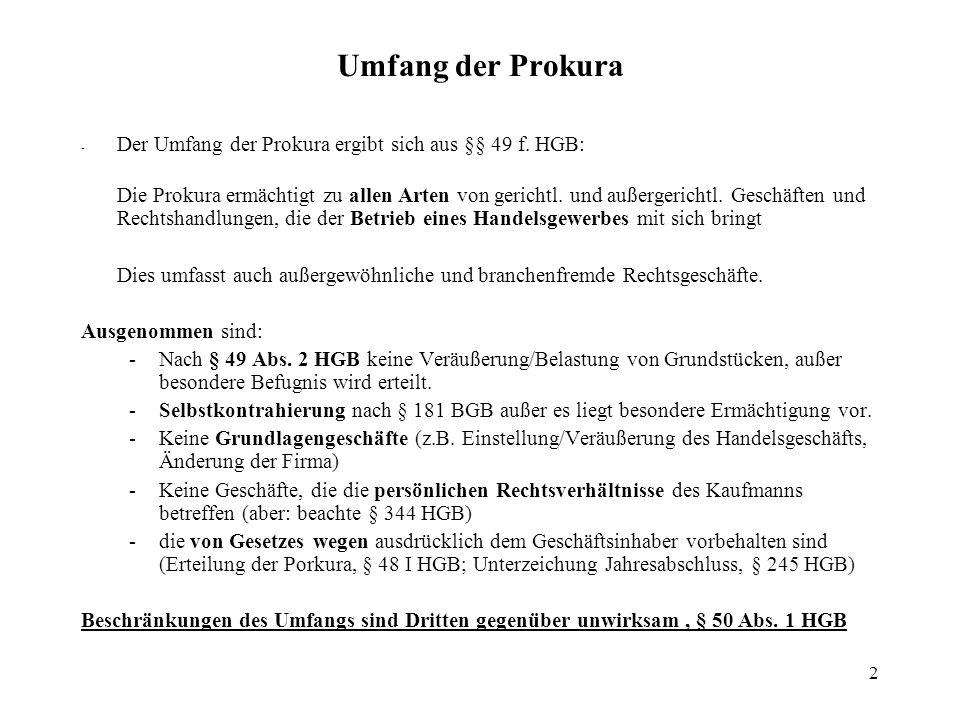2 Umfang der Prokura - Der Umfang der Prokura ergibt sich aus §§ 49 f. HGB: Die Prokura ermächtigt zu allen Arten von gerichtl. und außergerichtl. Ges