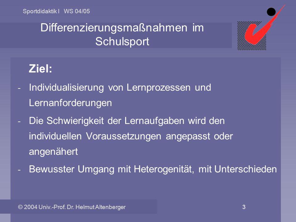Sportdidaktik I WS 04/05 © 2004 Univ.-Prof. Dr. Helmut Altenberger 3 Differenzierungsmaßnahmen im Schulsport Ziel: - Individualisierung von Lernprozes