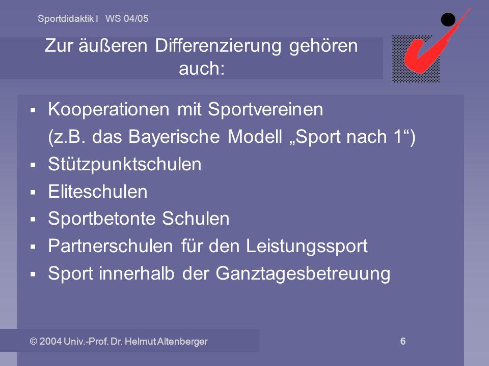 Sportdidaktik I WS 04/05 © 2004 Univ.-Prof. Dr. Helmut Altenberger 6 Zur äußeren Differenzierung gehören auch: Kooperationen mit Sportvereinen (z.B. d