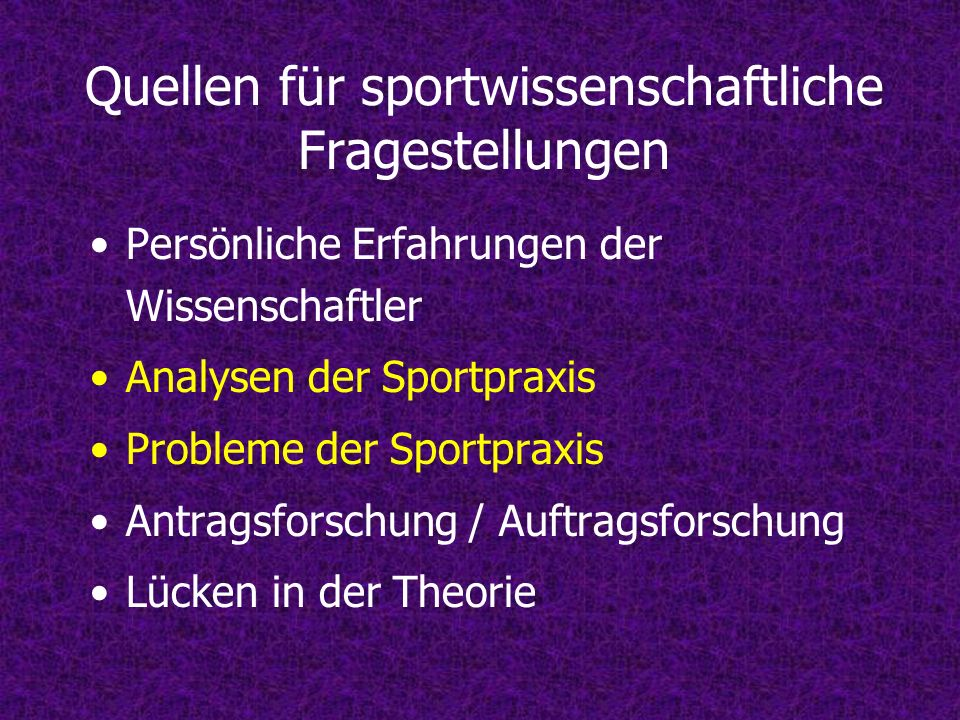 Quellen für sportwissenschaftliche Fragestellungen Persönliche Erfahrungen der Wissenschaftler Analysen der Sportpraxis Probleme der Sportpraxis Antra