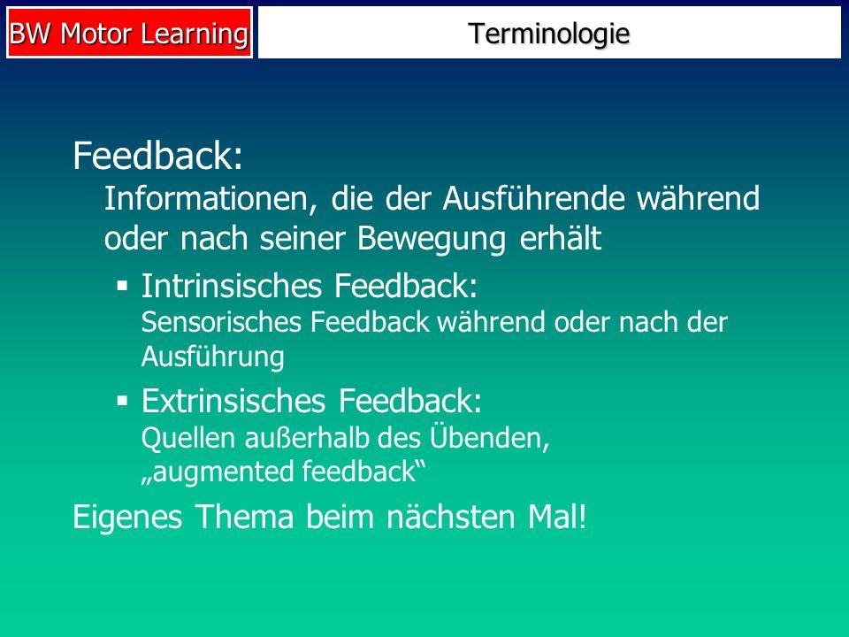 BW Motor Learning Terminologie Feedback: Informationen, die der Ausführende während oder nach seiner Bewegung erhält Intrinsisches Feedback: Sensorisc