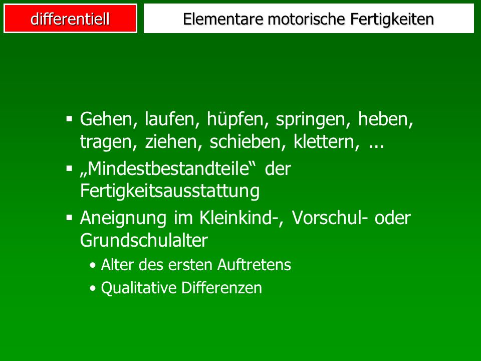 differentiell Elementare motorische Fertigkeiten Gehen, laufen, hüpfen, springen, heben, tragen, ziehen, schieben, klettern,...