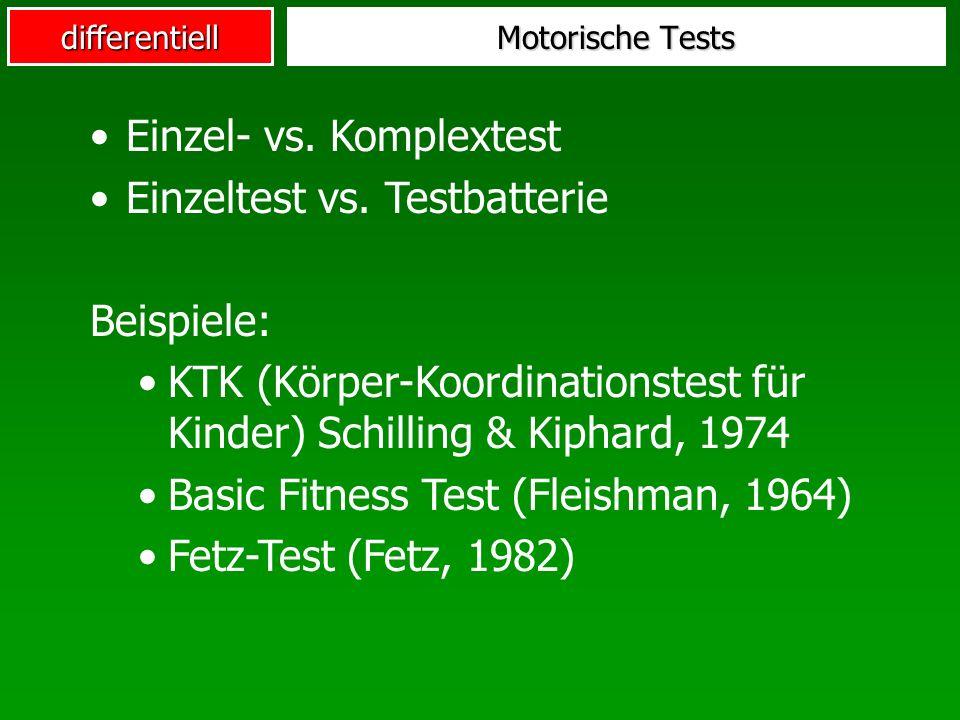 differentiell Motorische Tests Einzel- vs. Komplextest Einzeltest vs. Testbatterie Beispiele: KTK (Körper-Koordinationstest für Kinder) Schilling & Ki