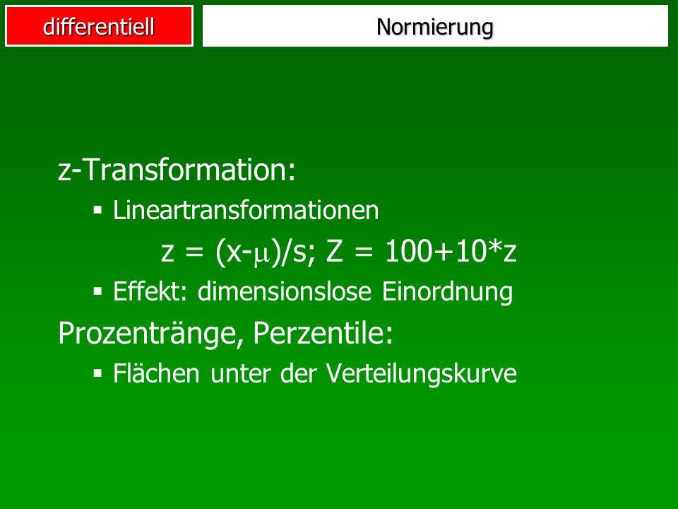 differentiellNormierung z-Transformation: Lineartransformationen z = (x- )/s; Z = 100+10*z Effekt: dimensionslose Einordnung Prozentränge, Perzentile: Flächen unter der Verteilungskurve