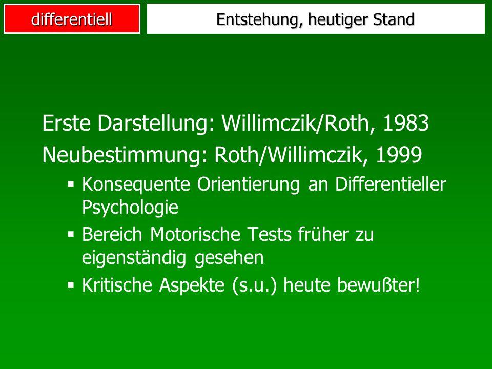 differentiell Entstehung, heutiger Stand Erste Darstellung: Willimczik/Roth, 1983 Neubestimmung: Roth/Willimczik, 1999 Konsequente Orientierung an Differentieller Psychologie Bereich Motorische Tests früher zu eigenständig gesehen Kritische Aspekte (s.u.) heute bewußter!