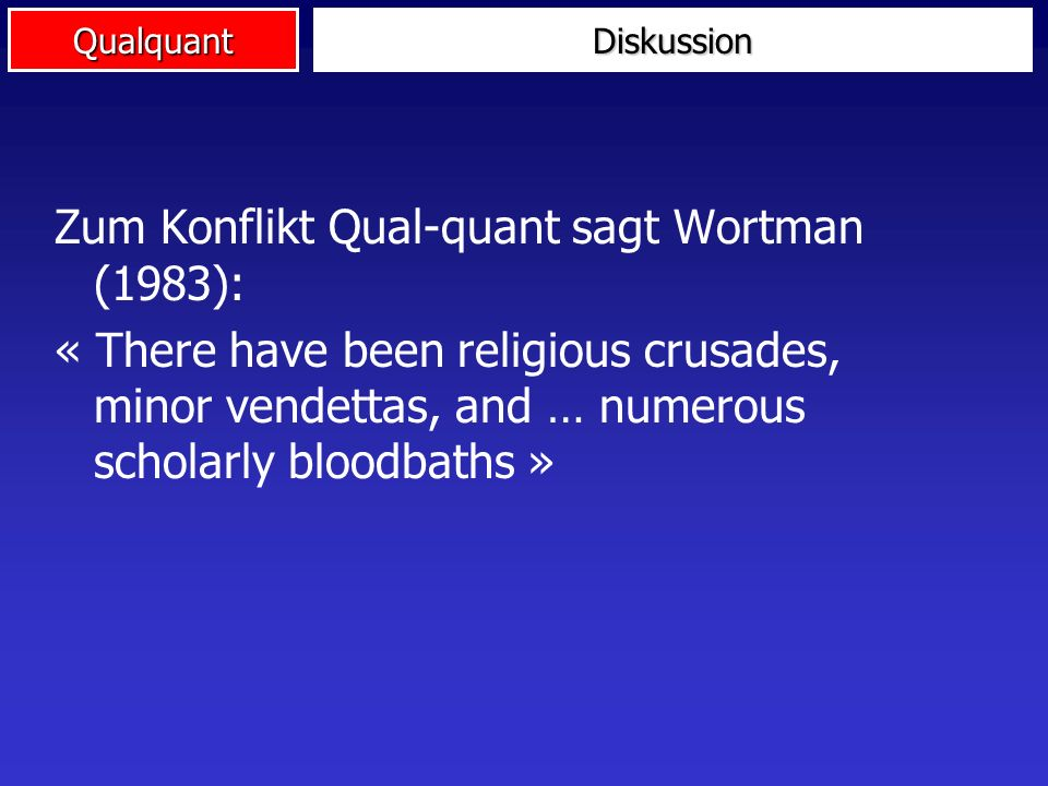 Qualquant Zum Konflikt Qual-quant sagt Wortman (1983): « There have been religious crusades, minor vendettas, and … numerous scholarly bloodbaths » Diskussion