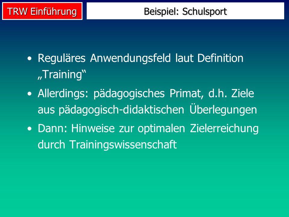 TRW Einführung Beispiel: Schulsport Reguläres Anwendungsfeld laut Definition Training Allerdings: pädagogisches Primat, d.h. Ziele aus pädagogisch-did