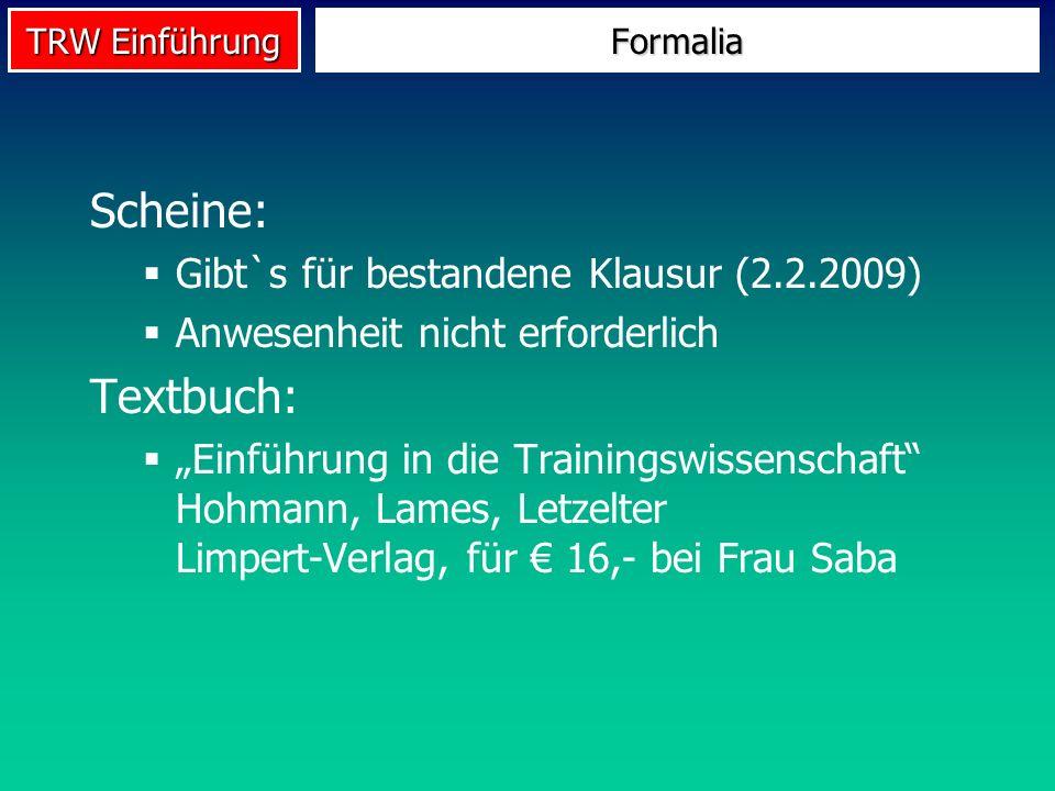 TRW Einführung Scheine: Gibt`s für bestandene Klausur (2.2.2009) Anwesenheit nicht erforderlich Textbuch: Einführung in die Trainingswissenschaft Hohm
