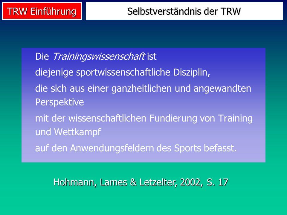 TRW Einführung Selbstverständnis der TRW Die Trainingswissenschaft ist diejenige sportwissenschaftliche Disziplin, die sich aus einer ganzheitlichen u