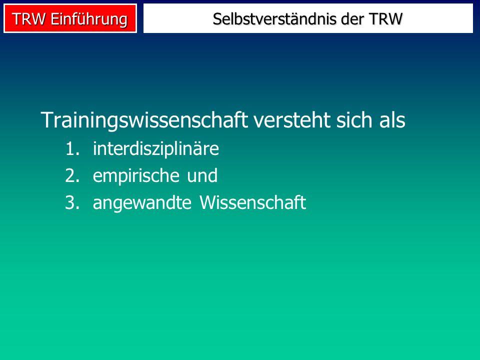 TRW Einführung Selbstverständnis der TRW Trainingswissenschaft versteht sich als 1.interdisziplinäre 2.empirische und 3.angewandte Wissenschaft