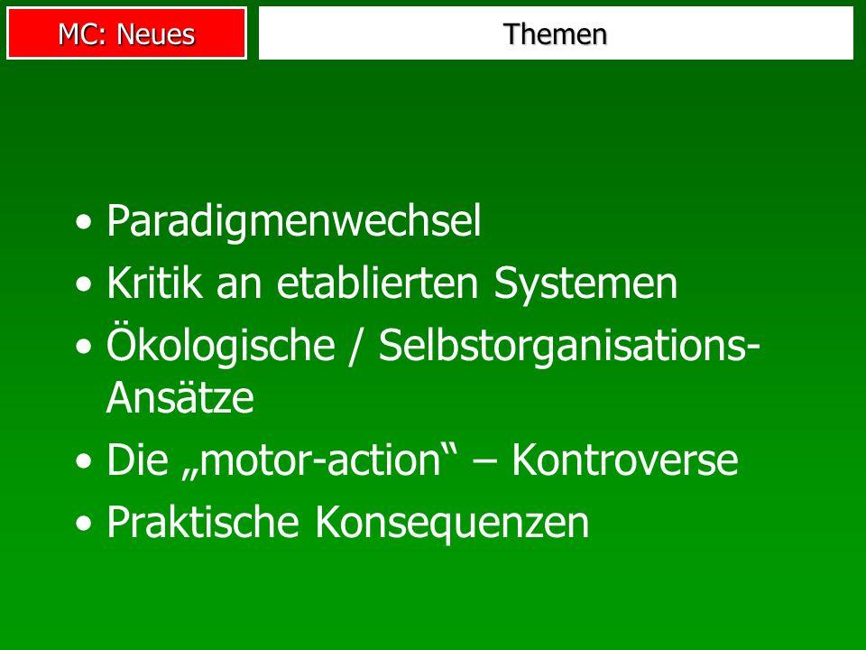 MC: Neues Themen Paradigmenwechsel Kritik an etablierten Systemen Ökologische / Selbstorganisations- Ansätze Die motor-action – Kontroverse Praktische Konsequenzen