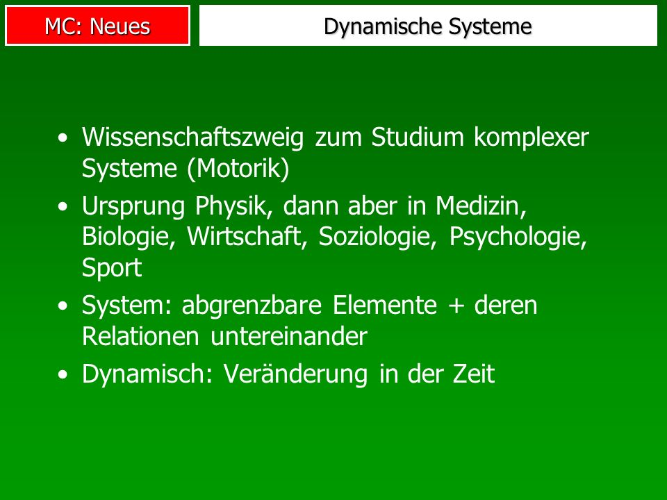 MC: Neues Dynamische Systeme Wissenschaftszweig zum Studium komplexer Systeme (Motorik) Ursprung Physik, dann aber in Medizin, Biologie, Wirtschaft, Soziologie, Psychologie, Sport System: abgrenzbare Elemente + deren Relationen untereinander Dynamisch: Veränderung in der Zeit