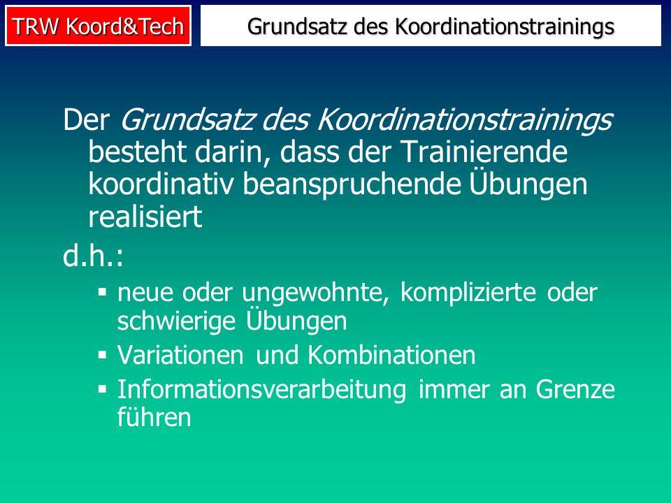 TRW Koord&Tech Der Grundsatz des Koordinationstrainings besteht darin, dass der Trainierende koordinativ beanspruchende Übungen realisiert d.h.: neue