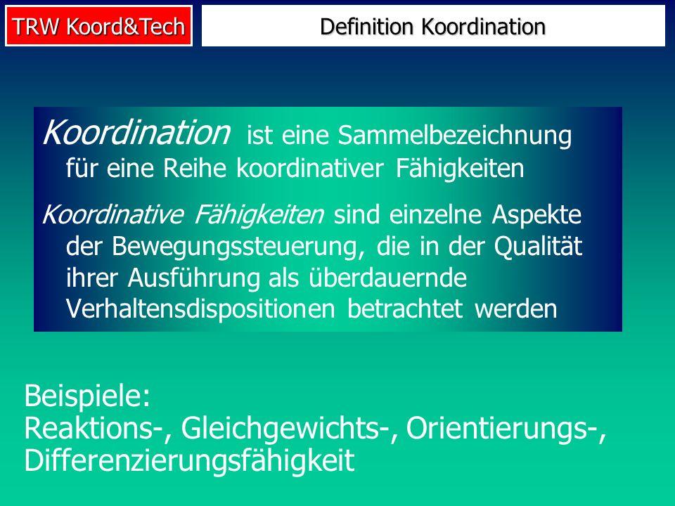TRW Koord&Tech Koordination ist eine Sammelbezeichnung für eine Reihe koordinativer Fähigkeiten Koordinative Fähigkeiten sind einzelne Aspekte der Bew
