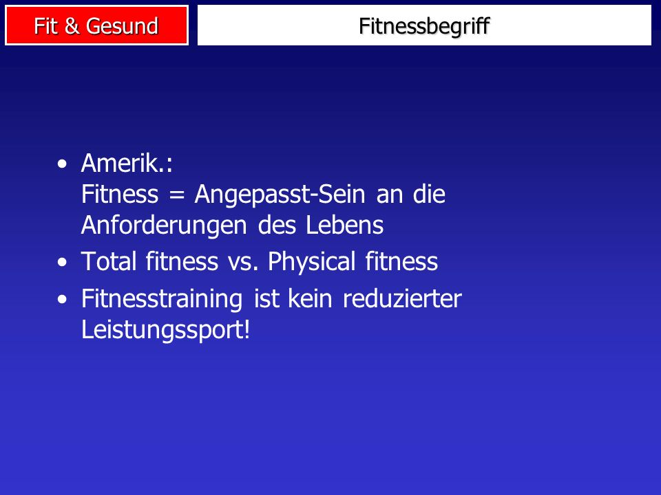 Fit & Gesund Fitnessbegriff Amerik.: Fitness = Angepasst-Sein an die Anforderungen des Lebens Total fitness vs.