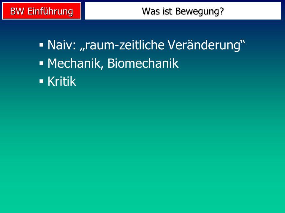 BW Einführung Naiv: raum-zeitliche Veränderung Mechanik, Biomechanik Kritik Was ist Bewegung?