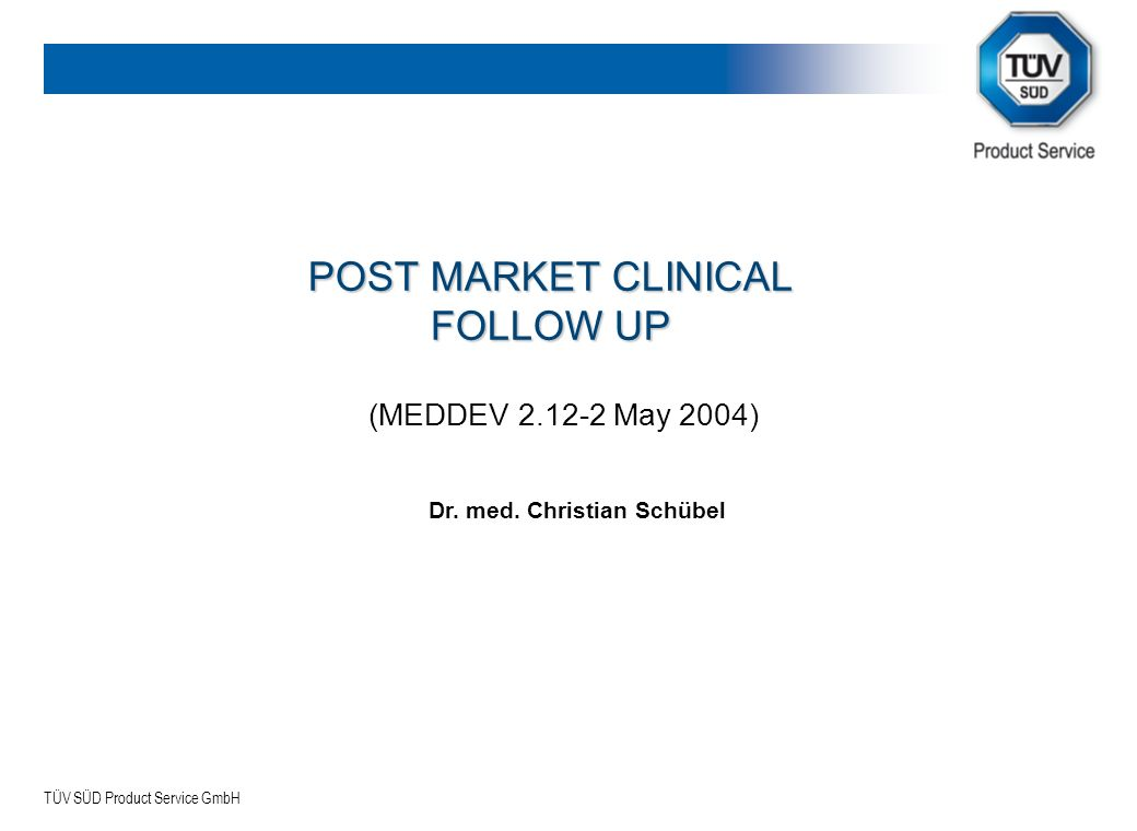 TÜV SÜD Product Service GmbH POST MARKET CLINICAL FOLLOW UP (MEDDEV 2.12-2 May 2004) Dr. med. Christian Schübel