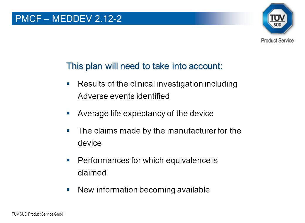 TÜV SÜD Product Service GmbH No PMCF: Products for which the medium/long term clinical performance and safety is already known from previous use of the device or from fully transferable experience with equivalent devices (Products quoted as equivalent devices where reference product is subjected to PMCF) PMCF – MEDDEV 2.12-2