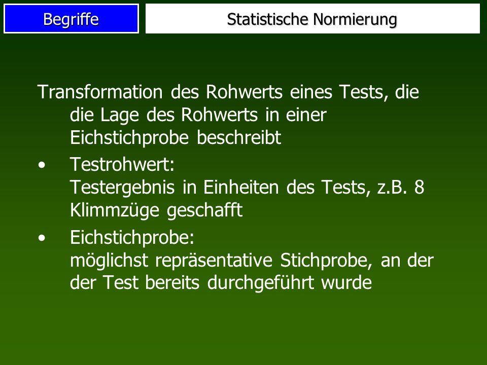 Begriffe Statistische Normierung Transformation des Rohwerts eines Tests, die die Lage des Rohwerts in einer Eichstichprobe beschreibt Testrohwert: Testergebnis in Einheiten des Tests, z.B.