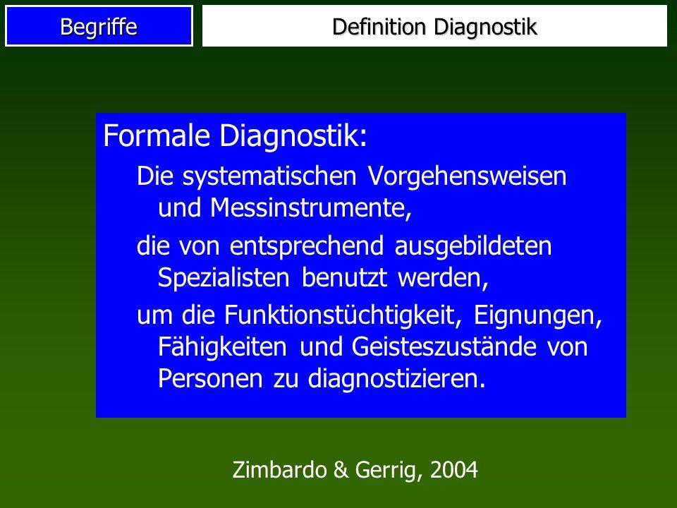 Begriffe Definition Diagnostik Formale Diagnostik: Die systematischen Vorgehensweisen und Messinstrumente, die von entsprechend ausgebildeten Spezialisten benutzt werden, um die Funktionstüchtigkeit, Eignungen, Fähigkeiten und Geisteszustände von Personen zu diagnostizieren.