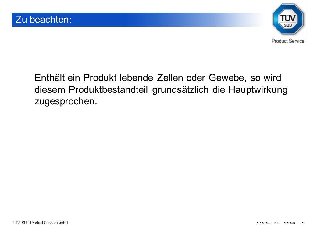TÜV SÜD Product Service GmbH 02.02.2014Prof. Dr. Sabine Kloth21 Zu beachten: Enthält ein Produkt lebende Zellen oder Gewebe, so wird diesem Produktbes