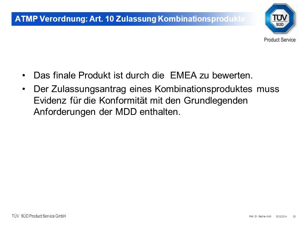 TÜV SÜD Product Service GmbH 02.02.2014Prof. Dr. Sabine Kloth23 ATMP Verordnung: Art. 10 Zulassung Kombinationsprodukte Das finale Produkt ist durch d