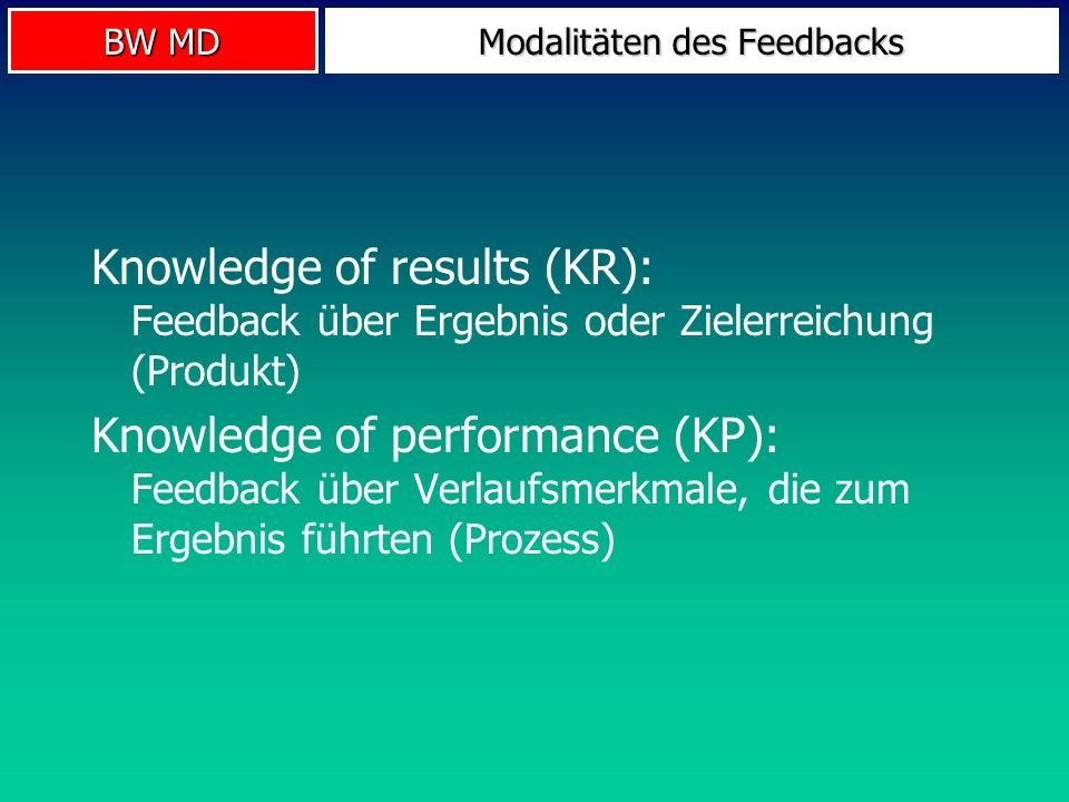 BW MD Modalitäten des Feedbacks Knowledge of results (KR): Feedback über Ergebnis oder Zielerreichung (Produkt) Knowledge of performance (KP): Feedbac