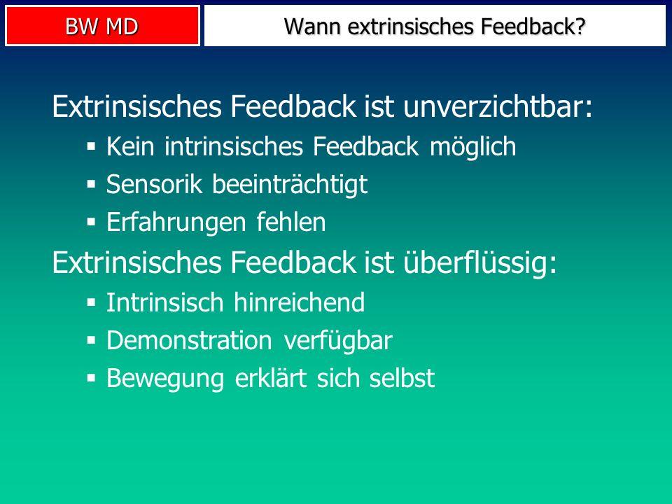 BW MD Wann extrinsisches Feedback? Extrinsisches Feedback ist unverzichtbar: Kein intrinsisches Feedback möglich Sensorik beeinträchtigt Erfahrungen f
