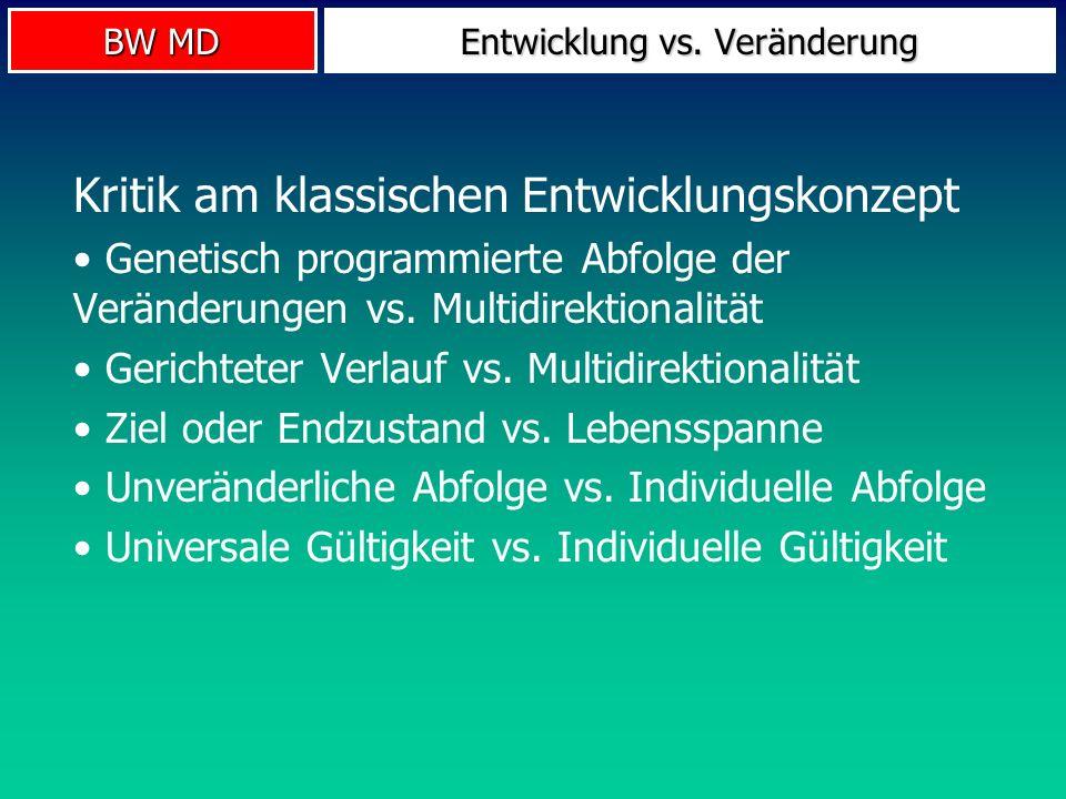 BW MD Entwicklung vs. Veränderung Kritik am klassischen Entwicklungskonzept Genetisch programmierte Abfolge der Veränderungen vs. Multidirektionalität
