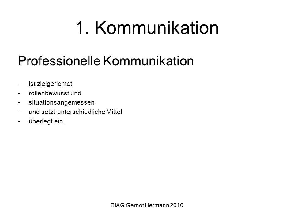 RiAG Gernot Hermann 2010 1. Kommunikation Professionelle Kommunikation -ist zielgerichtet, -rollenbewusst und -situationsangemessen -und setzt untersc