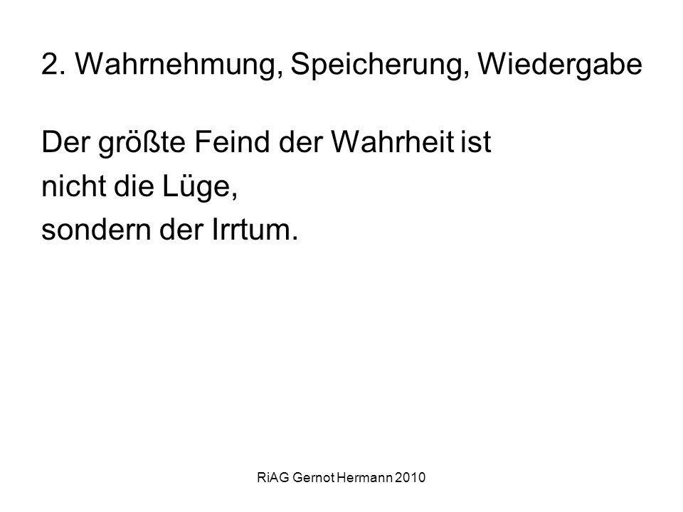 RiAG Gernot Hermann 2010 2. Wahrnehmung, Speicherung, Wiedergabe Der größte Feind der Wahrheit ist nicht die Lüge, sondern der Irrtum.