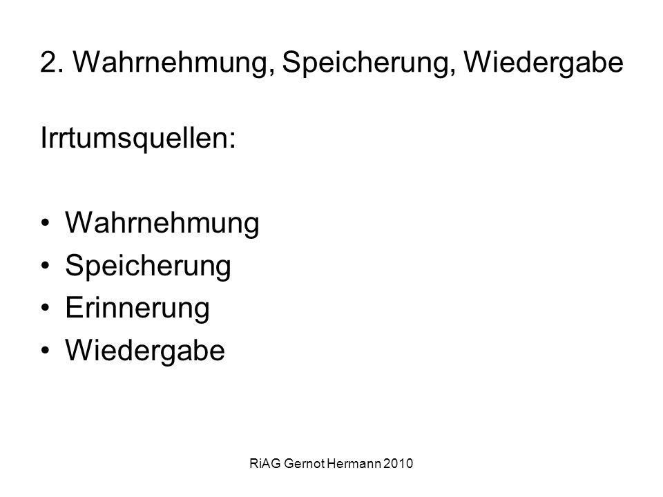 RiAG Gernot Hermann 2010 2. Wahrnehmung, Speicherung, Wiedergabe Irrtumsquellen: Wahrnehmung Speicherung Erinnerung Wiedergabe
