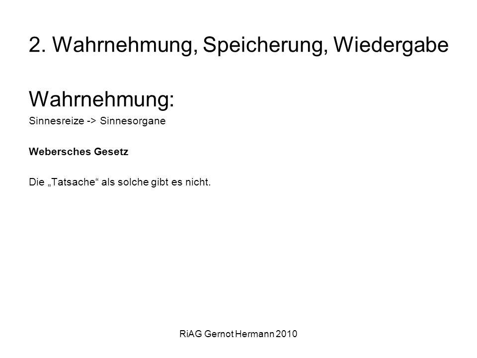 RiAG Gernot Hermann 2010 2. Wahrnehmung, Speicherung, Wiedergabe Wahrnehmung: Sinnesreize -> Sinnesorgane Webersches Gesetz Die Tatsache als solche gi